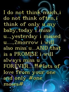 I do not think much,i do not think often,i think of only u my baby,today i miss u..,yesterday i missed u....,2morrow i will also miss u...AND that is a PROMISE i will always miss u FOREVER....!!#lots of love from your one and only #one moses#. Text Wallpaper